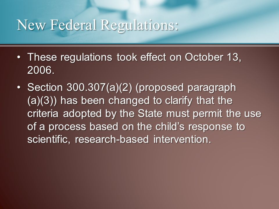 New Federal Regulations: These regulations took effect on October 13, 2006.These regulations took effect on October 13, 2006. Section 300.307(a)(2) (p