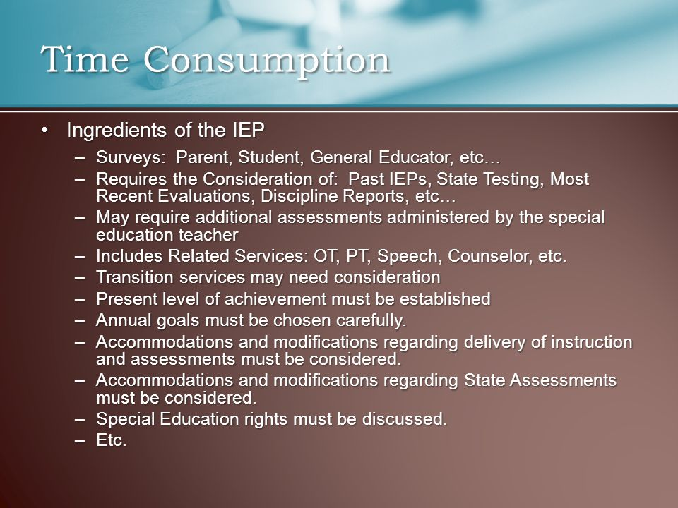 Ingredients of the IEPIngredients of the IEP –Surveys: Parent, Student, General Educator, etc… –Requires the Consideration of: Past IEPs, State Testin
