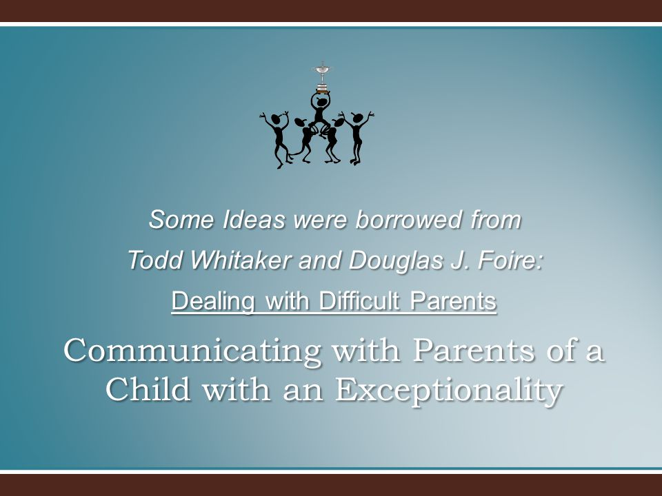 Communicating with Parents of a Child with an Exceptionality Some Ideas were borrowed from Todd Whitaker and Douglas J. Foire: Dealing with Difficult