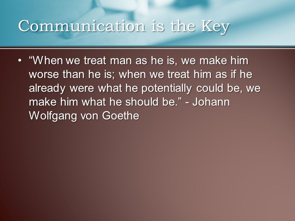 """When we treat man as he is, we make him worse than he is; when we treat him as if he already were what he potentially could be, we make him what he s"