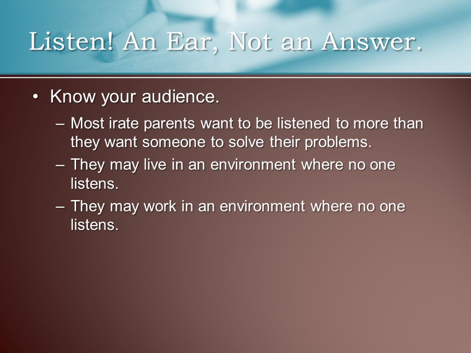Know your audience.Know your audience. –Most irate parents want to be listened to more than they want someone to solve their problems. –They may live