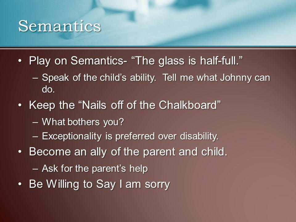 "Play on Semantics- ""The glass is half-full.""Play on Semantics- ""The glass is half-full."" –Speak of the child's ability. Tell me what Johnny can do. Ke"