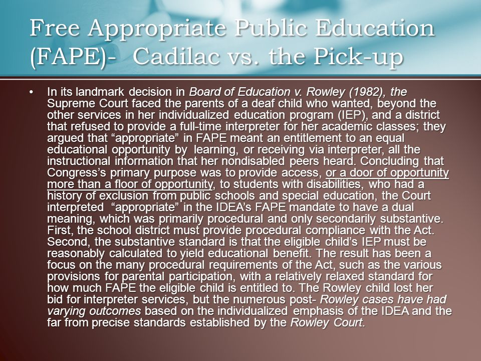 Free Appropriate Public Education (FAPE)- Cadilac vs. the Pick-up In its landmark decision in Board of Education v. Rowley (1982), the Supreme Court f