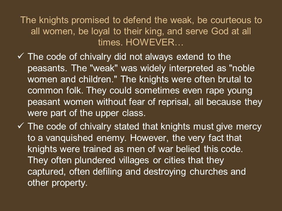 Code of Chivalry To fear God and maintain His Church To serve the liege lord in valor and faith To protect the weak and defenseless To give succor to widows and orphans To refrain from the wanton giving of offence To live by honor and for glory To despise pecuniary reward To fight for the welfare of all To obey those placed in authority To guard the honor of fellow knights To eschew unfairness, meanness and deceit To keep faith At all times to speak the truth To persevere to the end in any enterprise begun To respect the honor of women Never to refuse a challenge from an equal Never to turn the back upon a foe