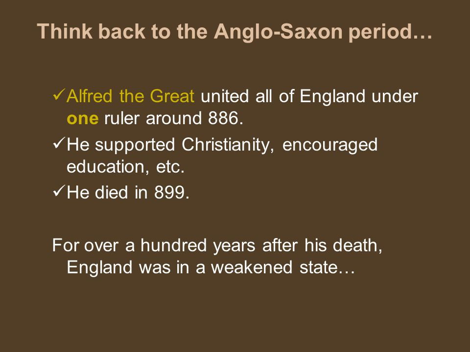 Think back to the Anglo-Saxon period… Alfred the Great united all of England under one ruler around 886.