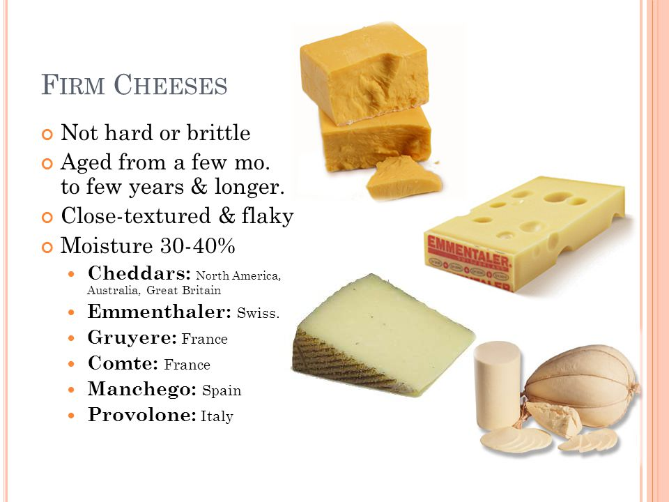 F IRM C HEESES Not hard or brittle Aged from a few mo. to few years & longer. Close-textured & flaky Moisture 30-40% Cheddars: North America, Australi