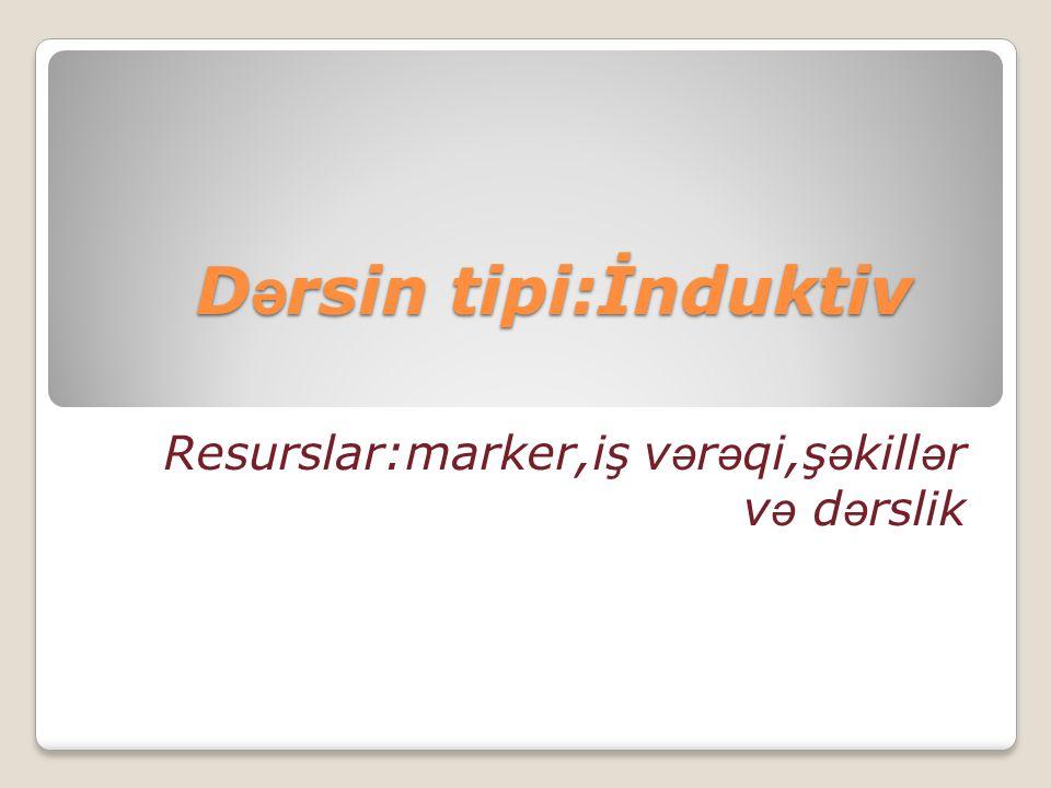 D ə rsin tipi:İnduktiv Resurslar:marker,iş v ə r ə qi,ş ə kill ə r v ə d ə rslik