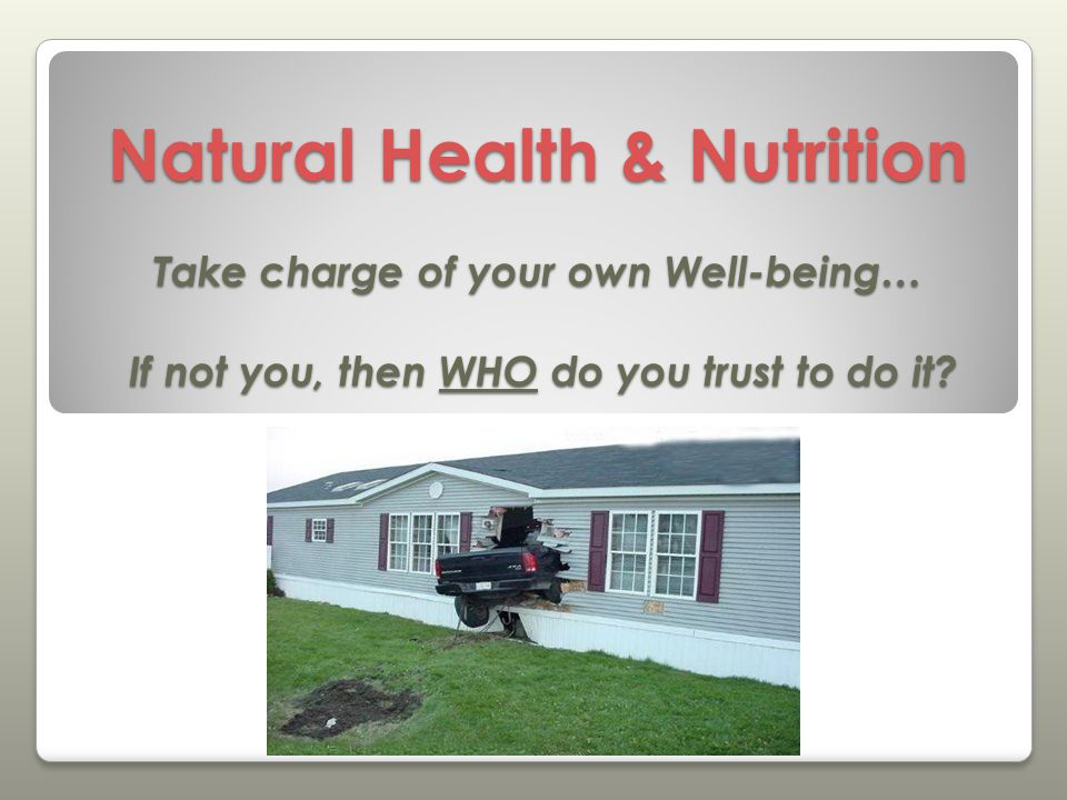 Natural Health & Nutrition Take charge of your own Well-being… If not you, then WHO do you trust to do it?