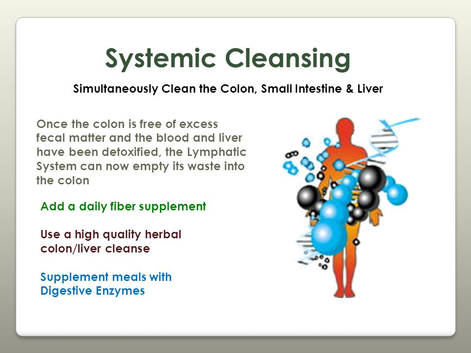 Systemic Cleansing Simultaneously Clean the Colon, Small Intestine & Liver Once the colon is free of excess fecal matter and the blood and liver have been detoxified, the Lymphatic System can now empty its waste into the colon Add a daily fiber supplement Use a high quality herbal colon/liver cleanse Supplement meals with Digestive Enzymes