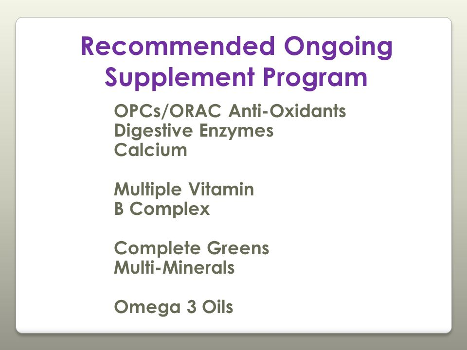 Recommended Ongoing Supplement Program OPCs/ORAC Anti-Oxidants Digestive Enzymes Calcium Multiple Vitamin B Complex Complete Greens Multi-Minerals Omega 3 Oils