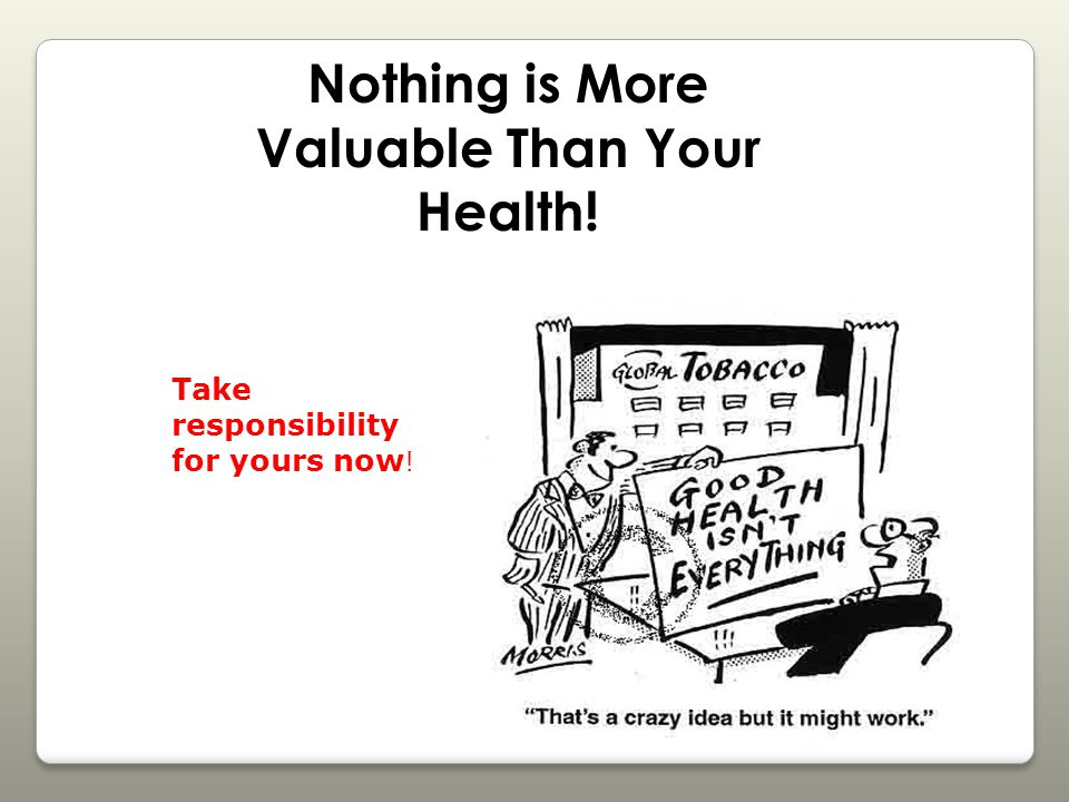 Nothing is More Valuable Than Your Health! Take responsibility for yours now !
