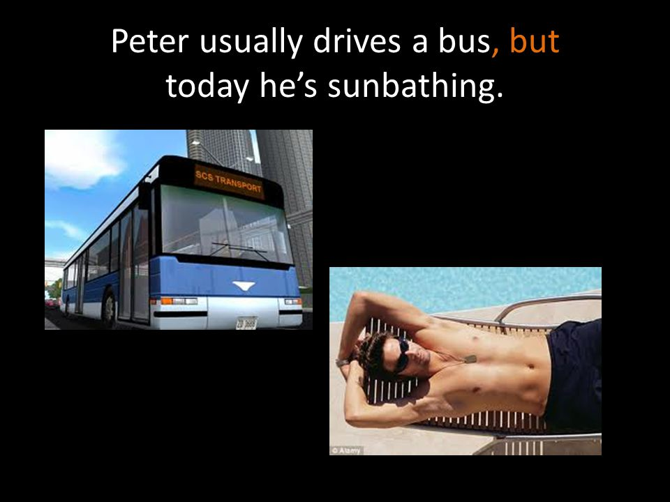 Peter usually drives a bus, but today he's sunbathing.