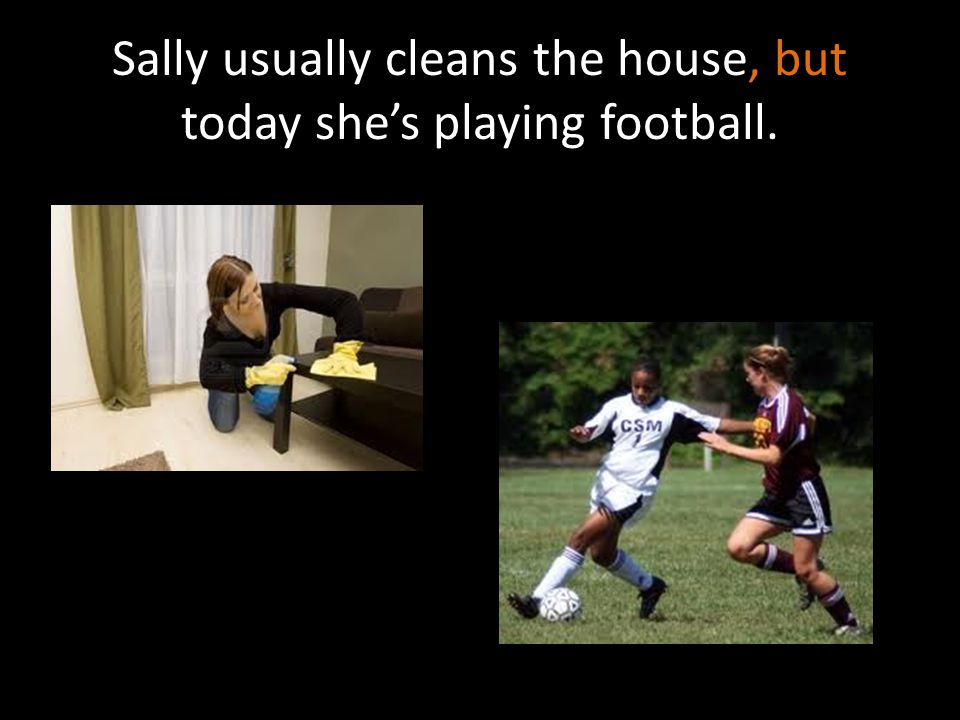 Sally usually cleans the house, but today she's playing football.