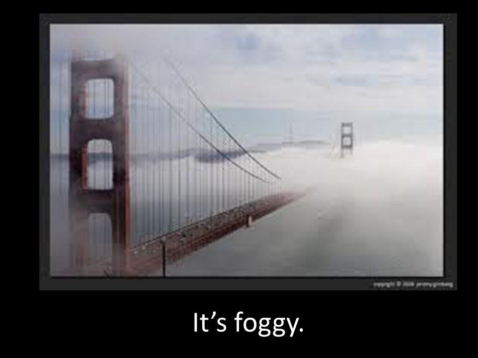 It's foggy.