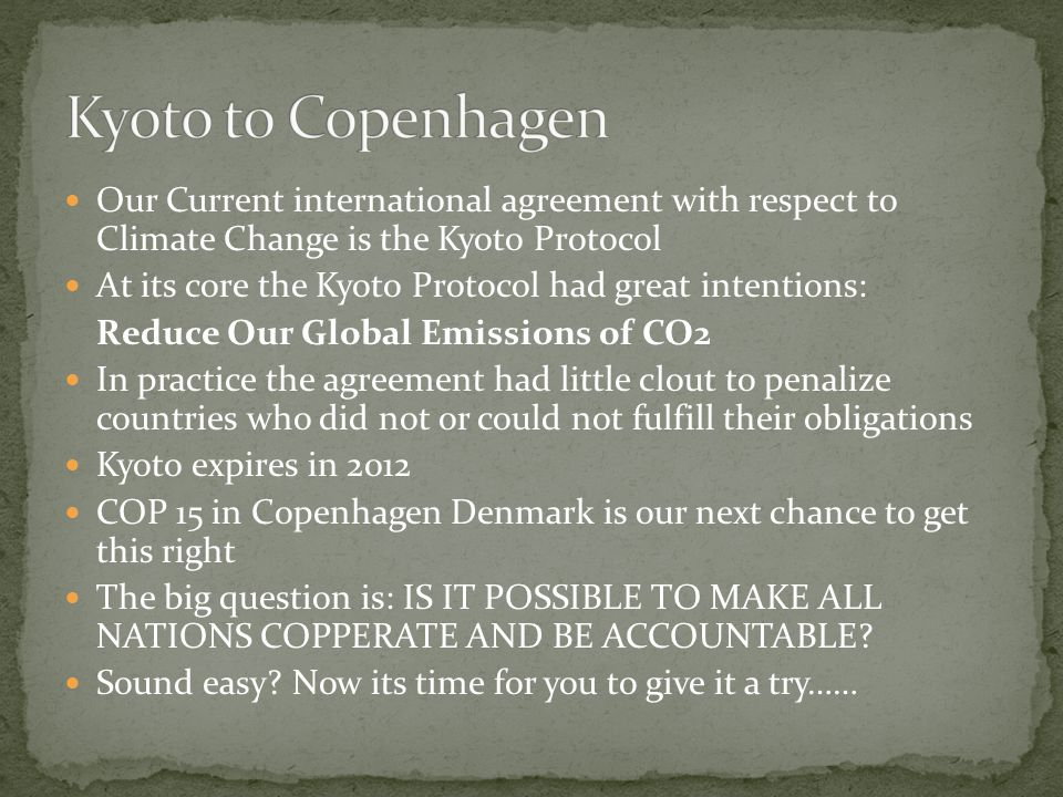 Our Current international agreement with respect to Climate Change is the Kyoto Protocol At its core the Kyoto Protocol had great intentions: Reduce Our Global Emissions of CO2 In practice the agreement had little clout to penalize countries who did not or could not fulfill their obligations Kyoto expires in 2012 COP 15 in Copenhagen Denmark is our next chance to get this right The big question is: IS IT POSSIBLE TO MAKE ALL NATIONS COPPERATE AND BE ACCOUNTABLE.