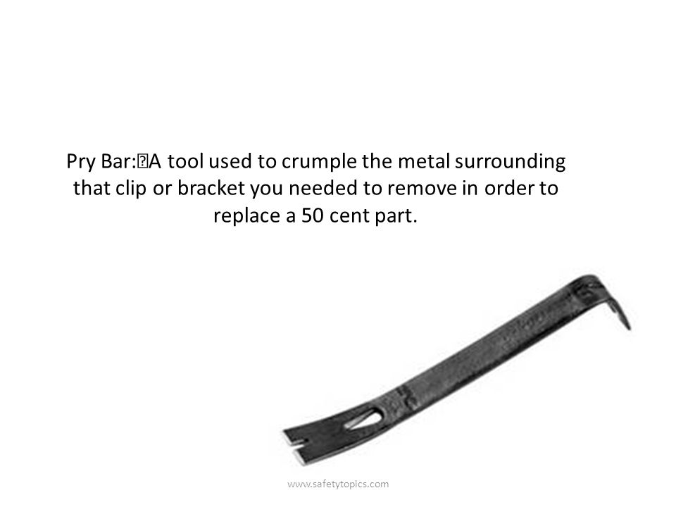 Pry Bar: A tool used to crumple the metal surrounding that clip or bracket you needed to remove in order to replace a 50 cent part.