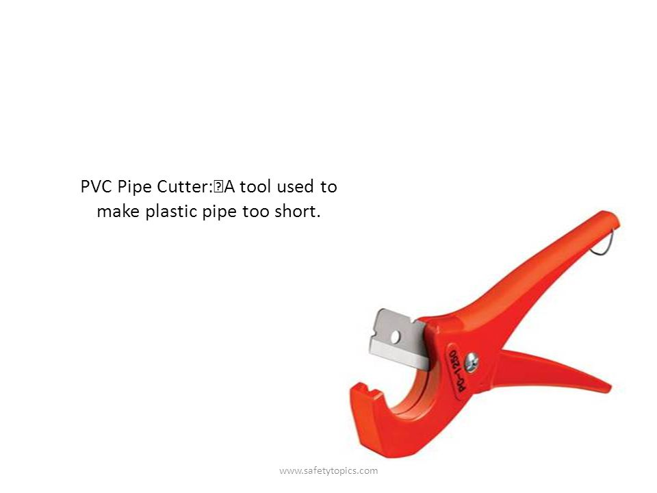 PVC Pipe Cutter: A tool used to make plastic pipe too short. www.safetytopics.com