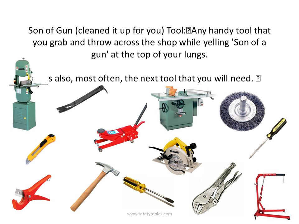 Son of Gun (cleaned it up for you) Tool: Any handy tool that you grab and throw across the shop while yelling Son of a gun at the top of your lungs.