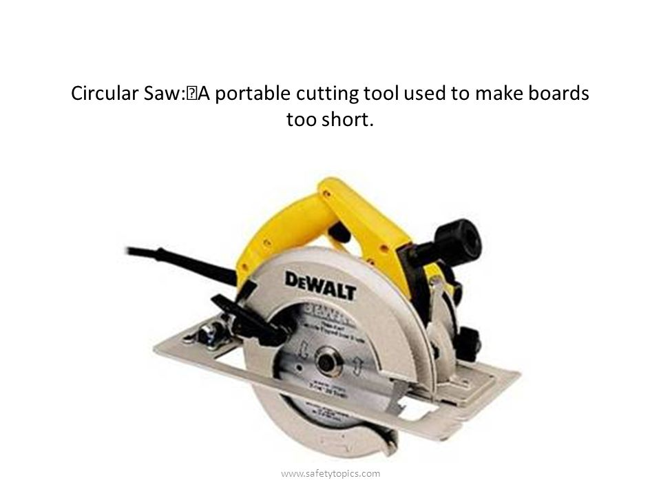 Circular Saw: A portable cutting tool used to make boards too short. www.safetytopics.com