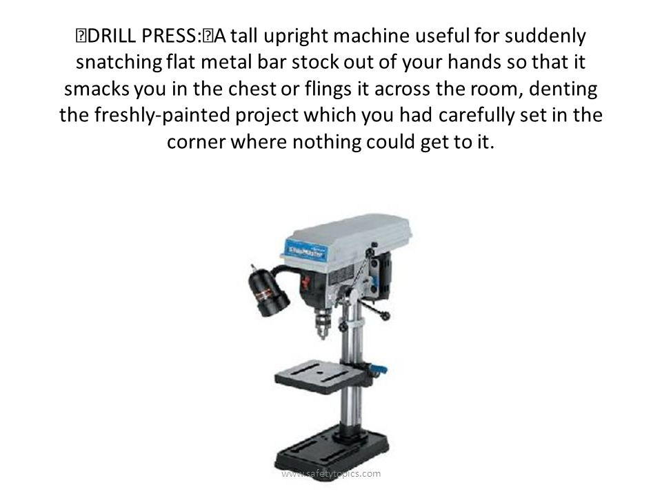 DRILL PRESS: A tall upright machine useful for suddenly snatching flat metal bar stock out of your hands so that it smacks you in the chest or flings it across the room, denting the freshly-painted project which you had carefully set in the corner where nothing could get to it.