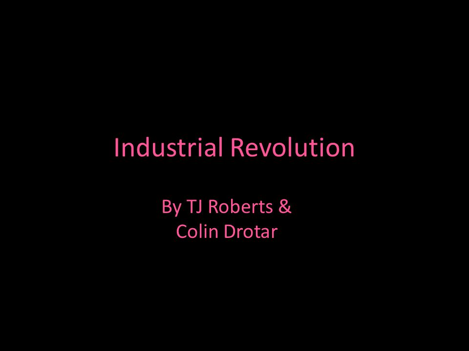 Industrial Revolution By TJ Roberts & Colin Drotar
