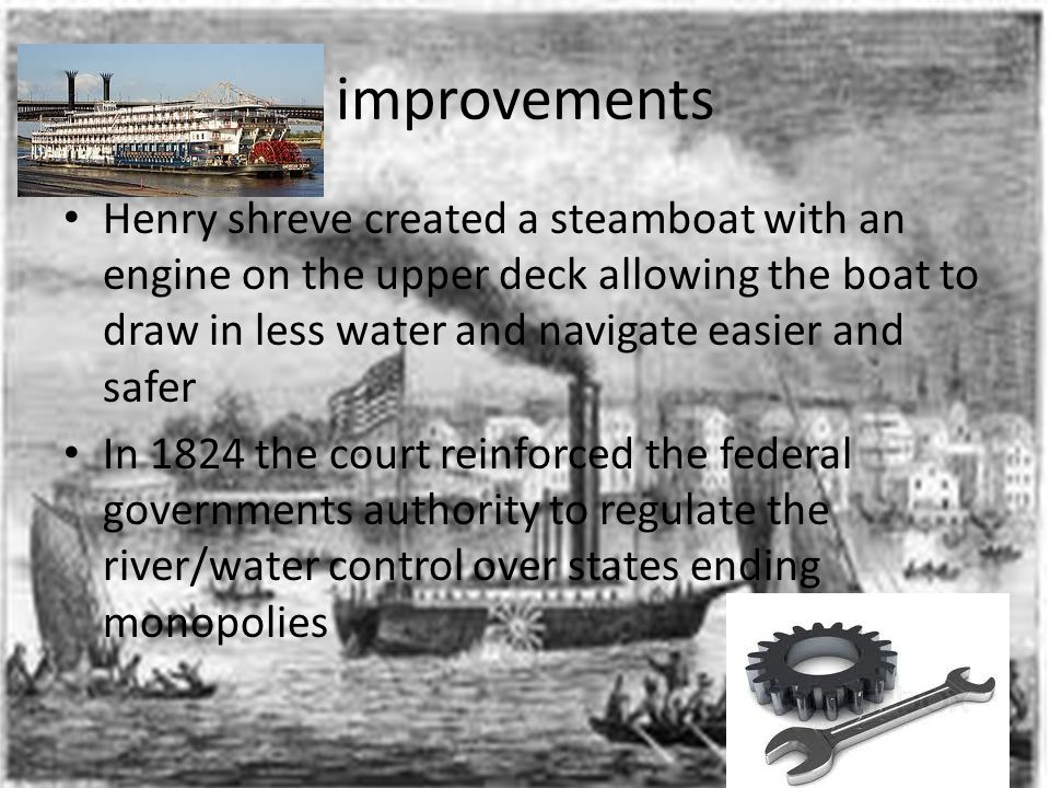 improvements Henry shreve created a steamboat with an engine on the upper deck allowing the boat to draw in less water and navigate easier and safer I