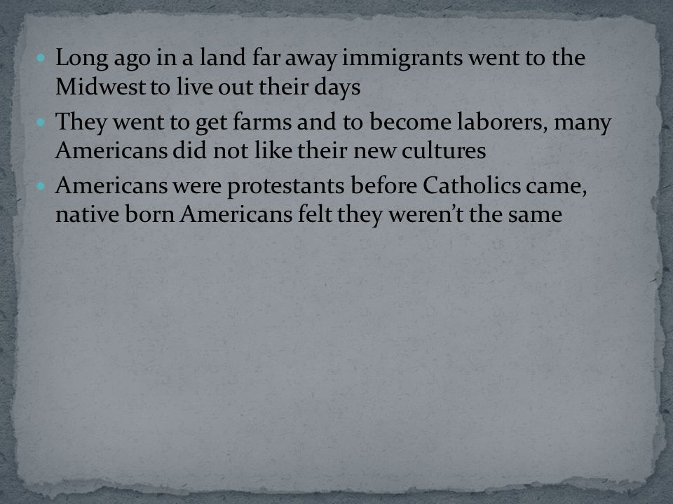 Long ago in a land far away immigrants went to the Midwest to live out their days They went to get farms and to become laborers, many Americans did no