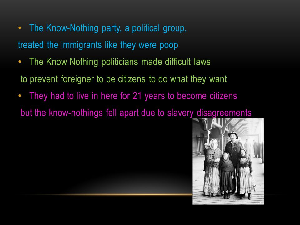 The Know-Nothing party, a political group, treated the immigrants like they were poop The Know Nothing politicians made difficult laws to prevent fore