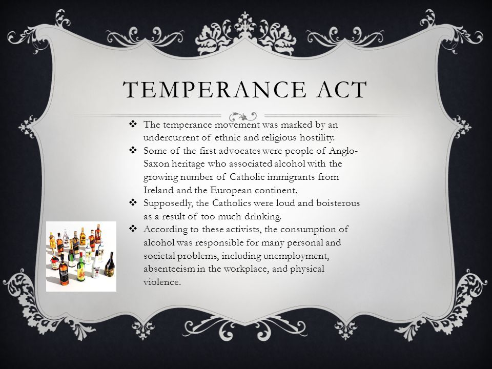 TEMPERANCE ACT  The temperance movement was marked by an undercurrent of ethnic and religious hostility.  Some of the first advocates were people of