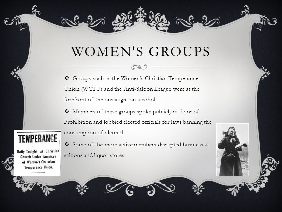 WOMEN'S GROUPS  Groups such as the Women's Christian Temperance Union (WCTU) and the Anti-Saloon League were at the forefront of the onslaught on alc