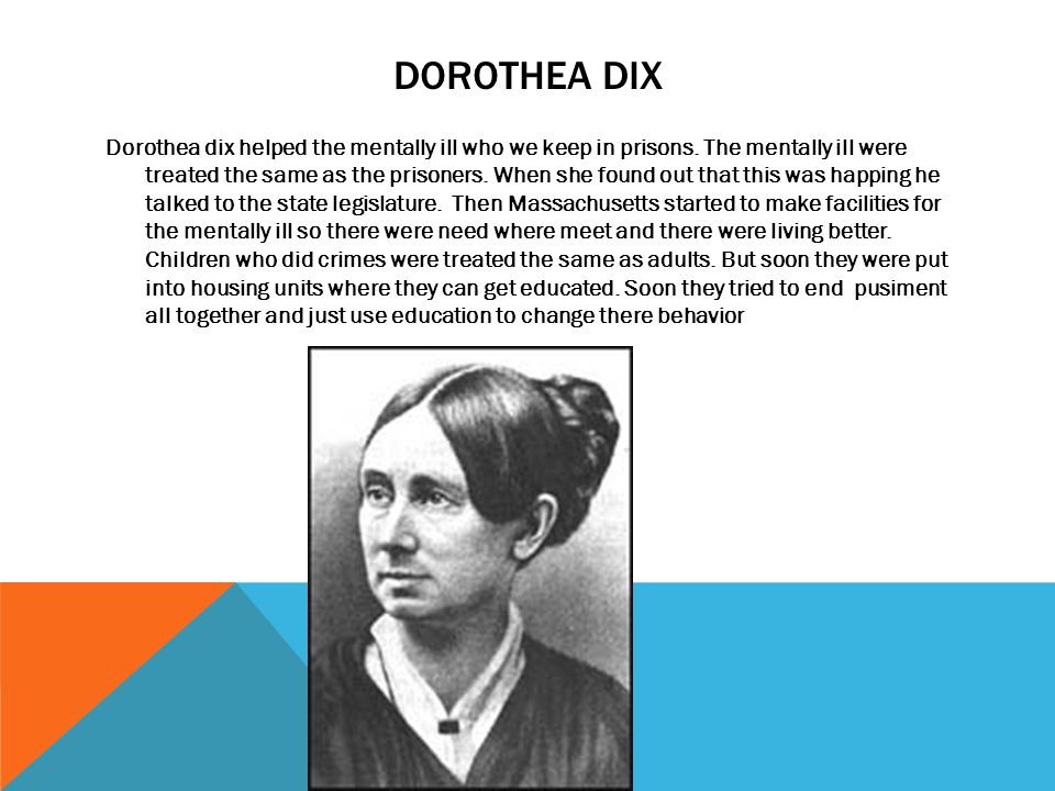 DOROTHEA DIX Dorothea dix helped the mentally ill who we keep in prisons. The mentally ill were treated the same as the prisoners. When she found out