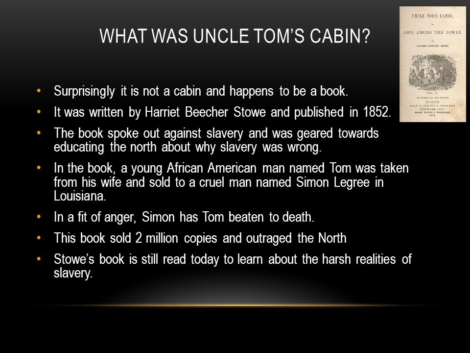 WHAT WAS UNCLE TOM'S CABIN? Surprisingly it is not a cabin and happens to be a book. It was written by Harriet Beecher Stowe and published in 1852. Th