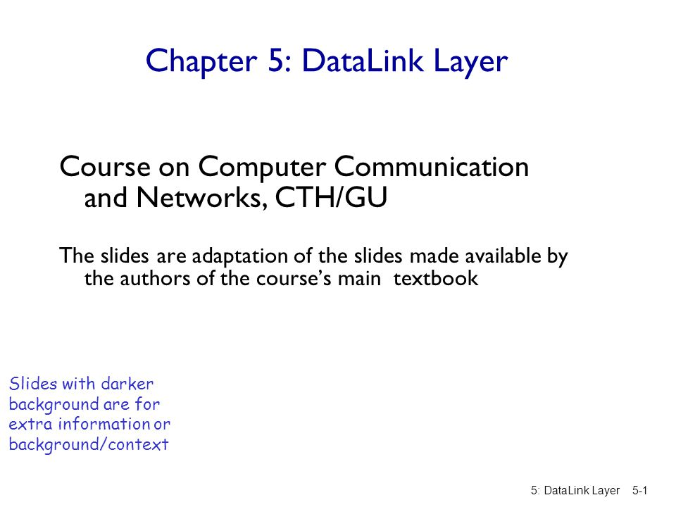 Chapter 5: DataLink Layer Course on Computer Communication and Networks, CTH/GU The slides are adaptation of the slides made available by the authors