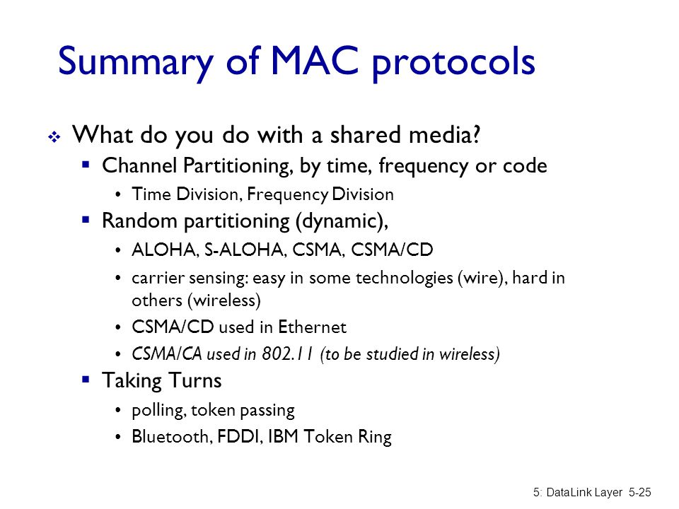 Summary of MAC protocols  What do you do with a shared media?  Channel Partitioning, by time, frequency or code Time Division, Frequency Division 