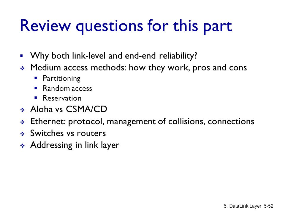 Review questions for this part  Why both link-level and end-end reliability?  Medium access methods: how they work, pros and cons  Partitioning  R