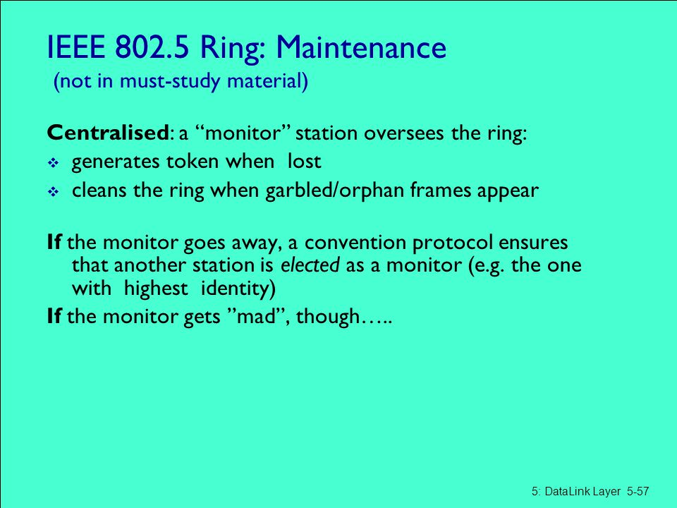 """IEEE 802.5 Ring: Maintenance (not in must-study material) Centralised: a """"monitor"""" station oversees the ring:  generates token when lost  cleans the"""