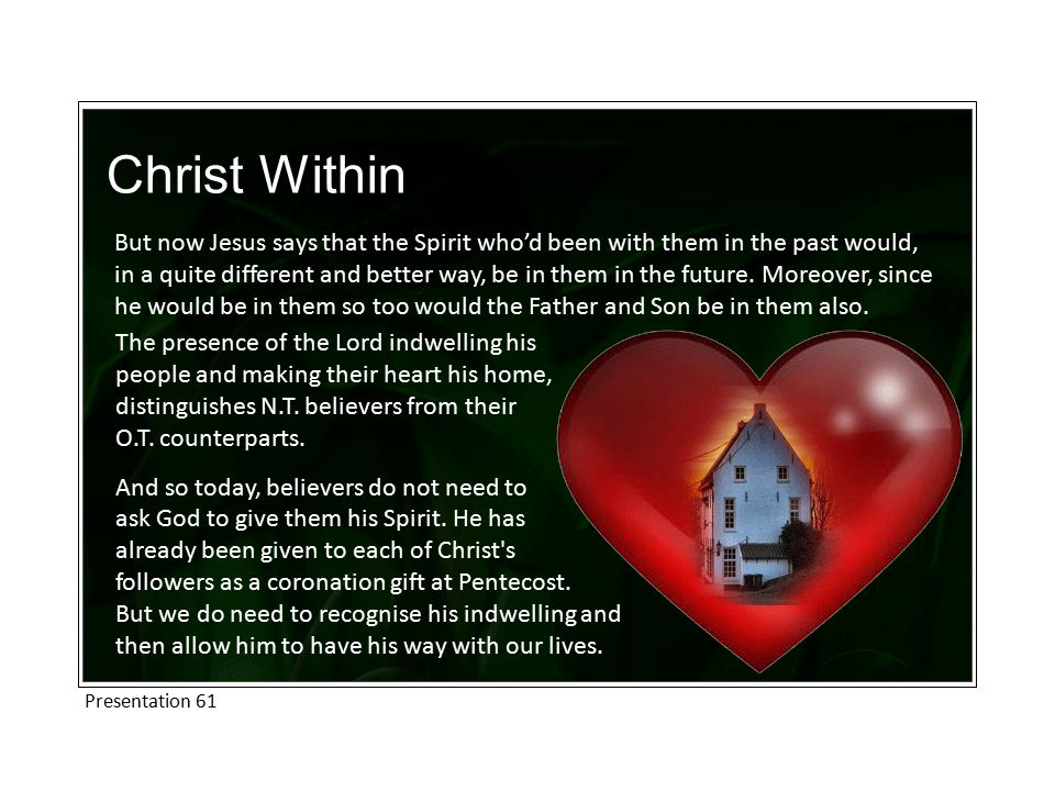 Christ Within But now Jesus says that the Spirit who'd been with them in the past would, in a quite different and better way, be in them in the future.