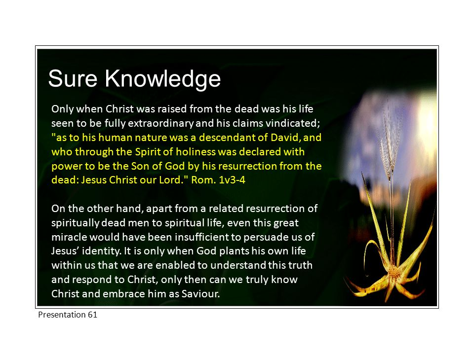 Sure Knowledge Only when Christ was raised from the dead was his life seen to be fully extraordinary and his claims vindicated; as to his human nature was a descendant of David, and who through the Spirit of holiness was declared with power to be the Son of God by his resurrection from the dead: Jesus Christ our Lord. Rom.