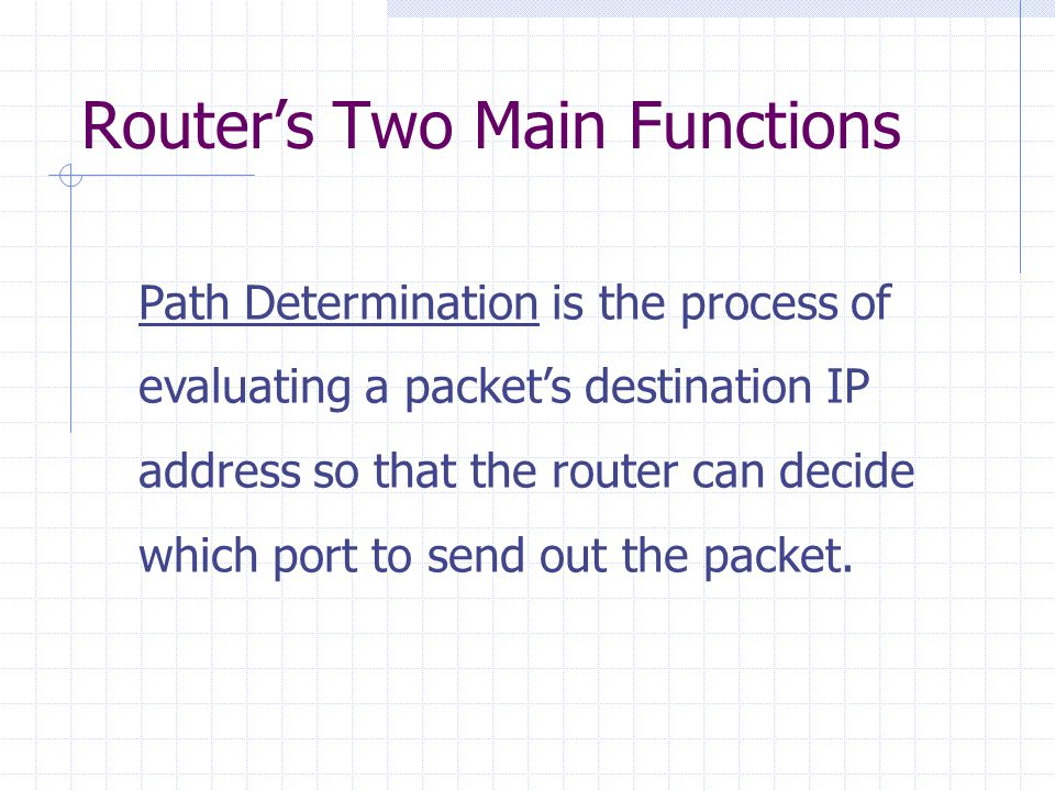 Router's Two Main Functions Path Determination is the process of evaluating a packet's destination IP address so that the router can decide which port to send out the packet.