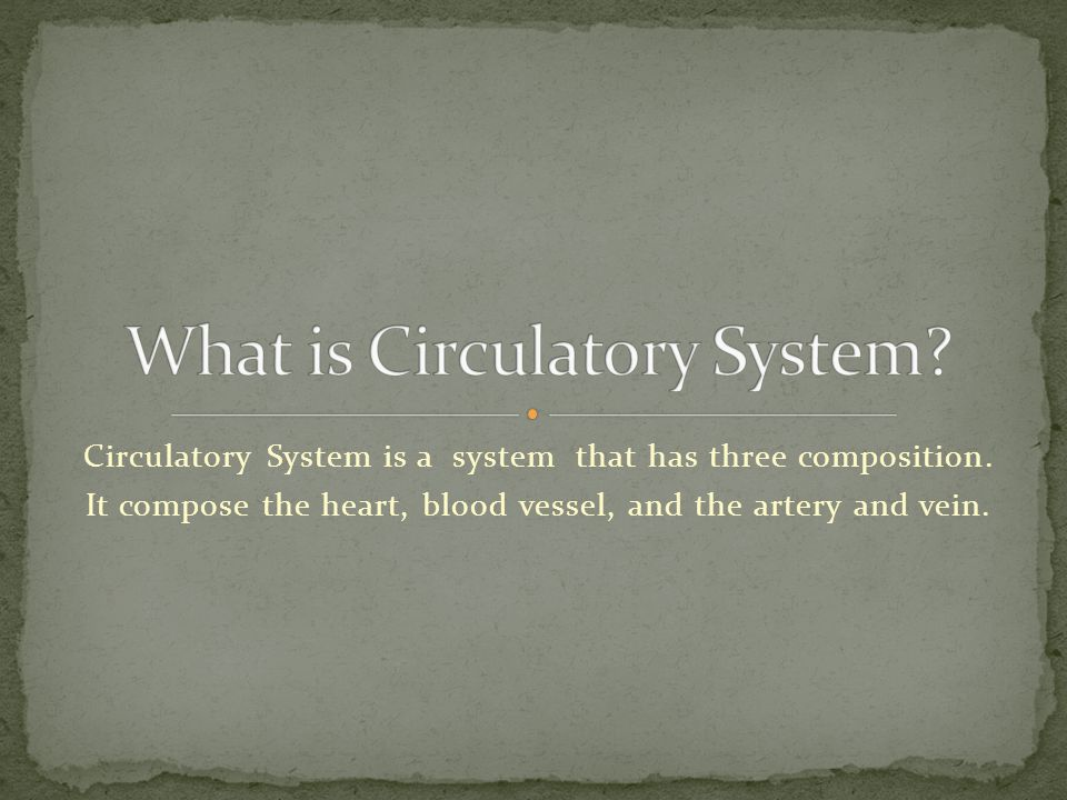 Circulatory System is a system that has three composition.