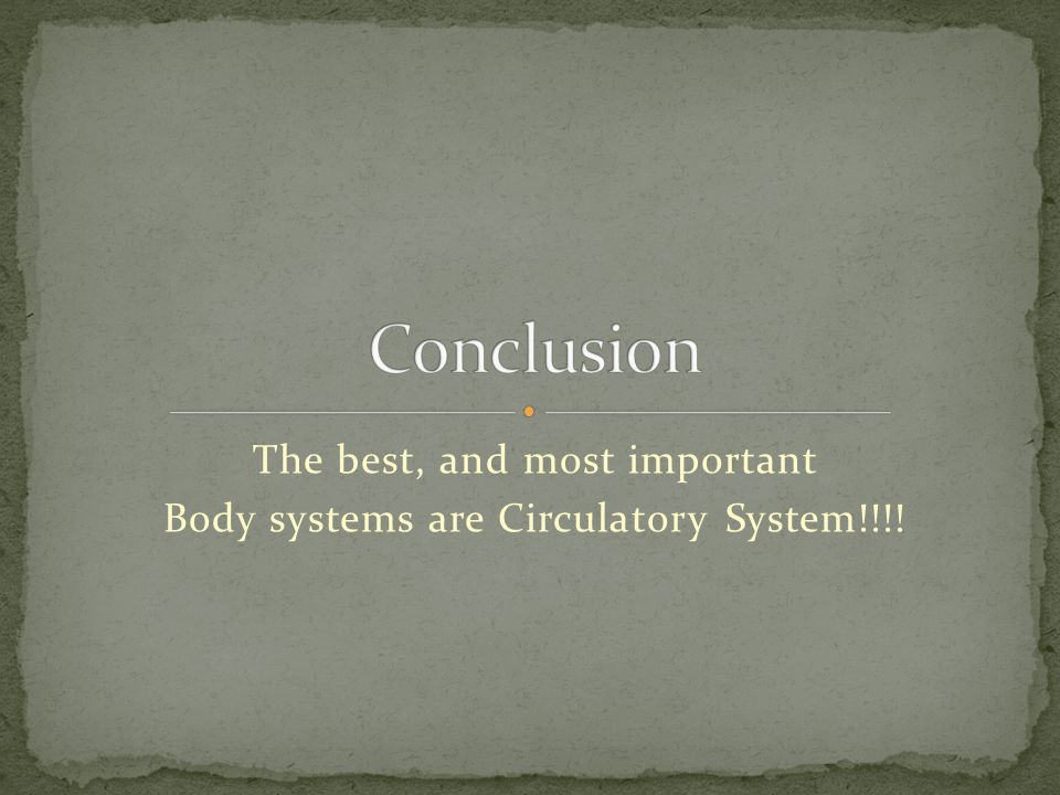 The best, and most important Body systems are Circulatory System!!!!
