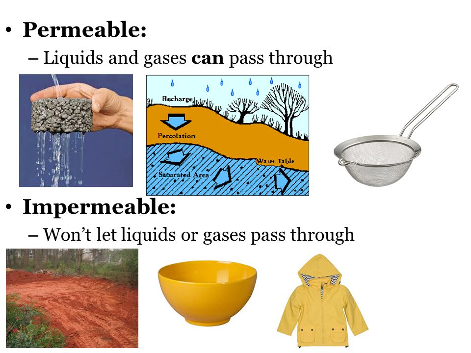 Permeable: – Liquids and gases can pass through Impermeable: – Won't let liquids or gases pass through
