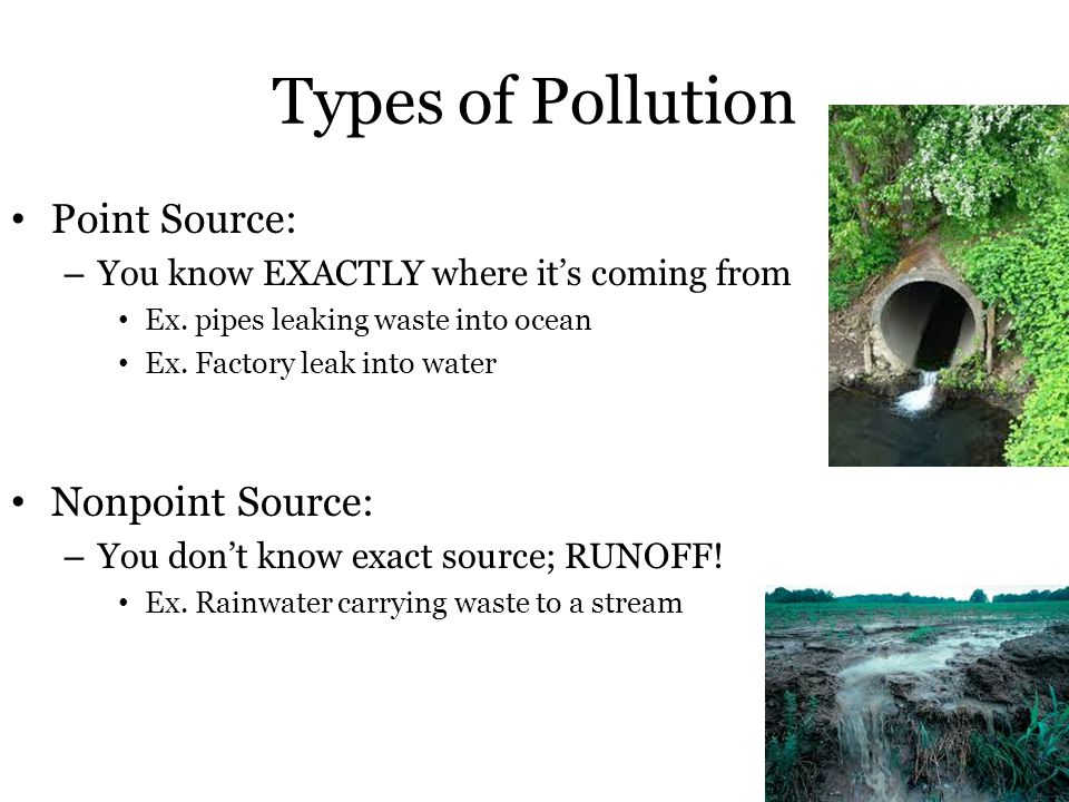 Types of Pollution Point Source: – You know EXACTLY where it's coming from Ex.
