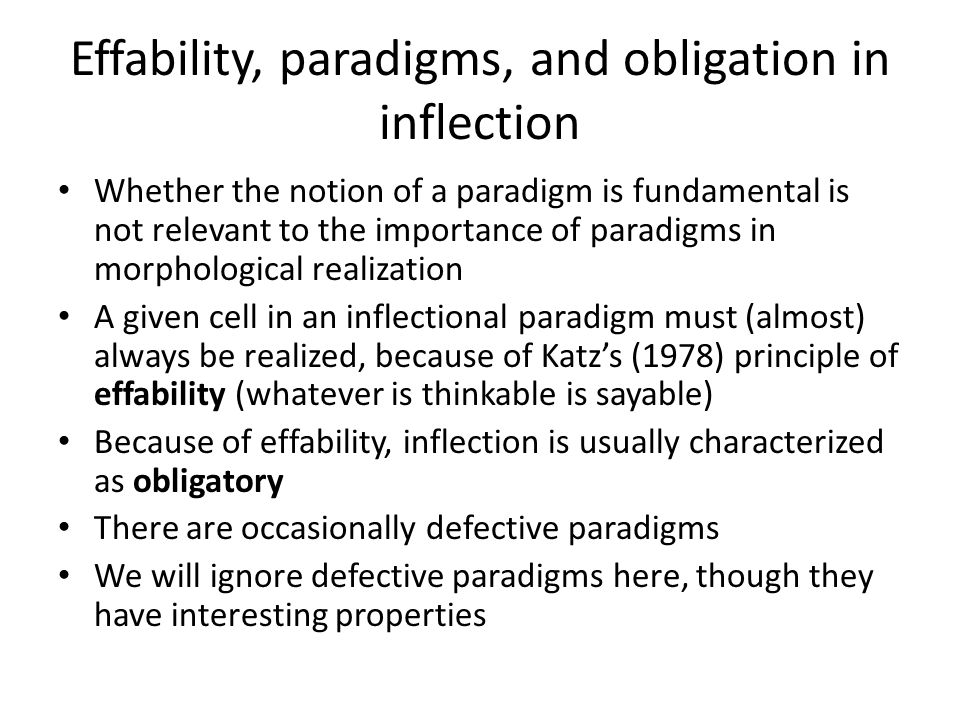 Effability, paradigms, and obligation in inflection Whether the notion of a paradigm is fundamental is not relevant to the importance of paradigms in morphological realization A given cell in an inflectional paradigm must (almost) always be realized, because of Katz's (1978) principle of effability (whatever is thinkable is sayable) Because of effability, inflection is usually characterized as obligatory There are occasionally defective paradigms We will ignore defective paradigms here, though they have interesting properties