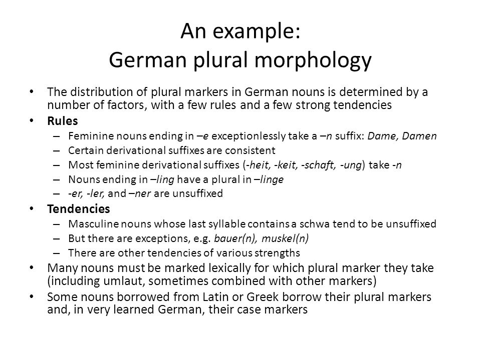 An example: German plural morphology The distribution of plural markers in German nouns is determined by a number of factors, with a few rules and a few strong tendencies Rules – Feminine nouns ending in –e exceptionlessly take a –n suffix: Dame, Damen – Certain derivational suffixes are consistent – Most feminine derivational suffixes (-heit, -keit, -schaft, -ung) take -n – Nouns ending in –ling have a plural in –linge – -er, -ler, and –ner are unsuffixed Tendencies – Masculine nouns whose last syllable contains a schwa tend to be unsuffixed – But there are exceptions, e.g.
