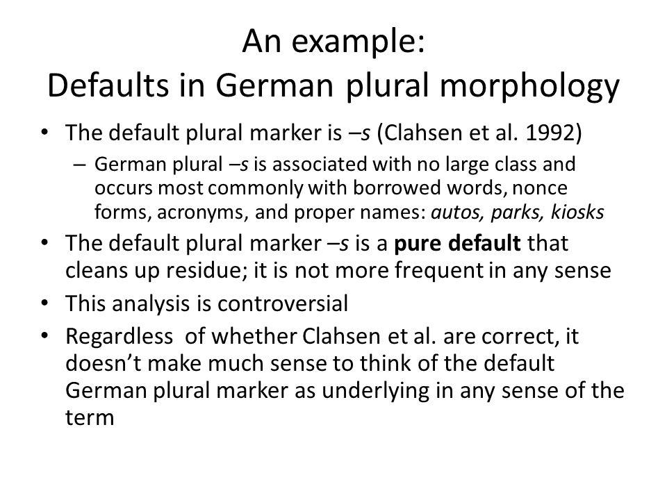 An example: Defaults in German plural morphology The default plural marker is –s (Clahsen et al.