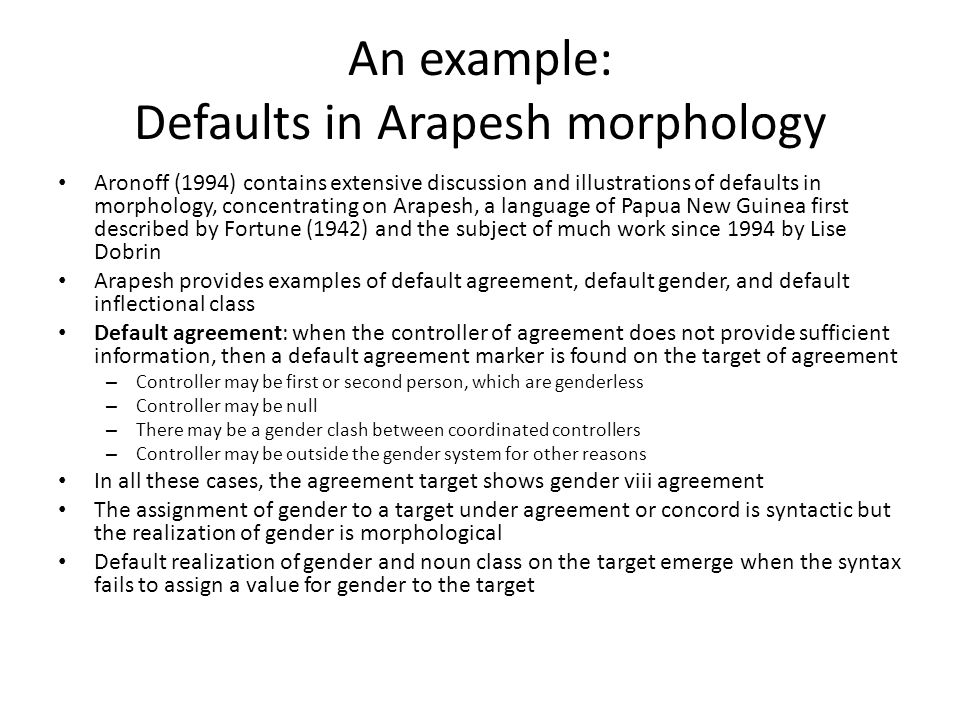 An example: Defaults in Arapesh morphology Aronoff (1994) contains extensive discussion and illustrations of defaults in morphology, concentrating on Arapesh, a language of Papua New Guinea first described by Fortune (1942) and the subject of much work since 1994 by Lise Dobrin Arapesh provides examples of default agreement, default gender, and default inflectional class Default agreement: when the controller of agreement does not provide sufficient information, then a default agreement marker is found on the target of agreement – Controller may be first or second person, which are genderless – Controller may be null – There may be a gender clash between coordinated controllers – Controller may be outside the gender system for other reasons In all these cases, the agreement target shows gender viii agreement The assignment of gender to a target under agreement or concord is syntactic but the realization of gender is morphological Default realization of gender and noun class on the target emerge when the syntax fails to assign a value for gender to the target