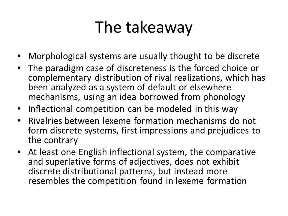 The takeaway Morphological systems are usually thought to be discrete The paradigm case of discreteness is the forced choice or complementary distribution of rival realizations, which has been analyzed as a system of default or elsewhere mechanisms, using an idea borrowed from phonology Inflectional competition can be modeled in this way Rivalries between lexeme formation mechanisms do not form discrete systems, first impressions and prejudices to the contrary At least one English inflectional system, the comparative and superlative forms of adjectives, does not exhibit discrete distributional patterns, but instead more resembles the competition found in lexeme formation