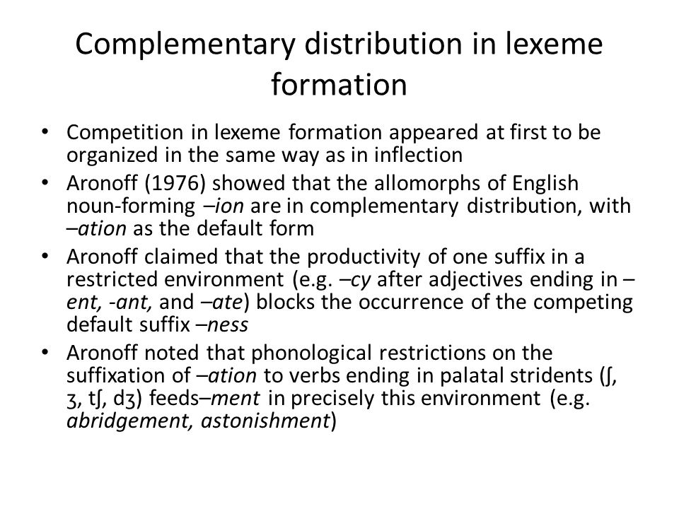 Complementary distribution in lexeme formation Competition in lexeme formation appeared at first to be organized in the same way as in inflection Aronoff (1976) showed that the allomorphs of English noun-forming –ion are in complementary distribution, with –ation as the default form Aronoff claimed that the productivity of one suffix in a restricted environment (e.g.