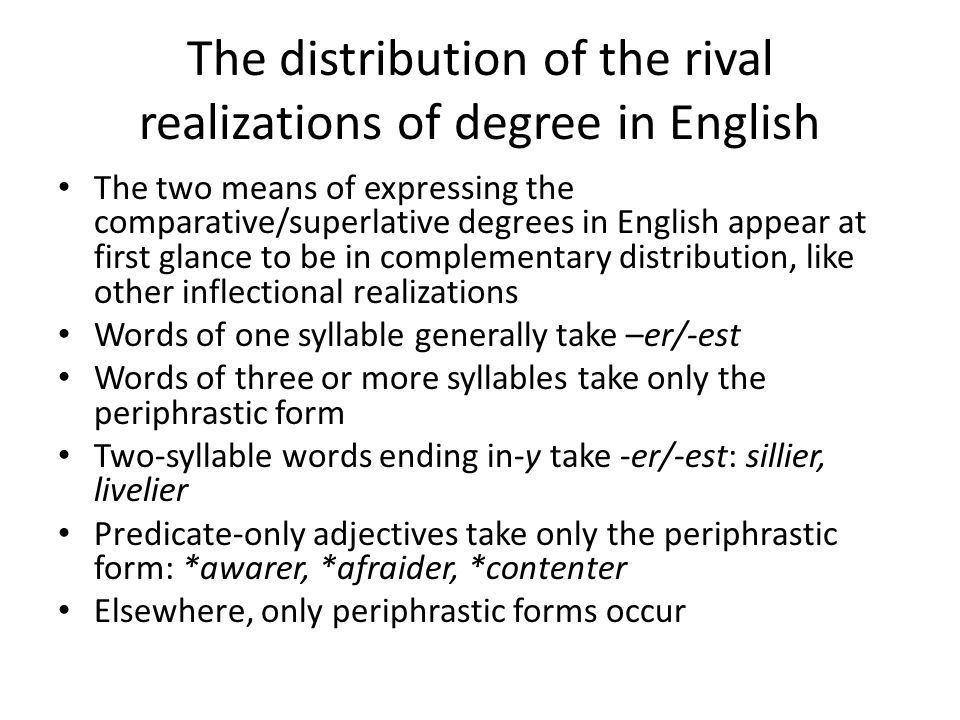 The distribution of the rival realizations of degree in English The two means of expressing the comparative/superlative degrees in English appear at first glance to be in complementary distribution, like other inflectional realizations Words of one syllable generally take –er/-est Words of three or more syllables take only the periphrastic form Two-syllable words ending in-y take -er/-est: sillier, livelier Predicate-only adjectives take only the periphrastic form: *awarer, *afraider, *contenter Elsewhere, only periphrastic forms occur